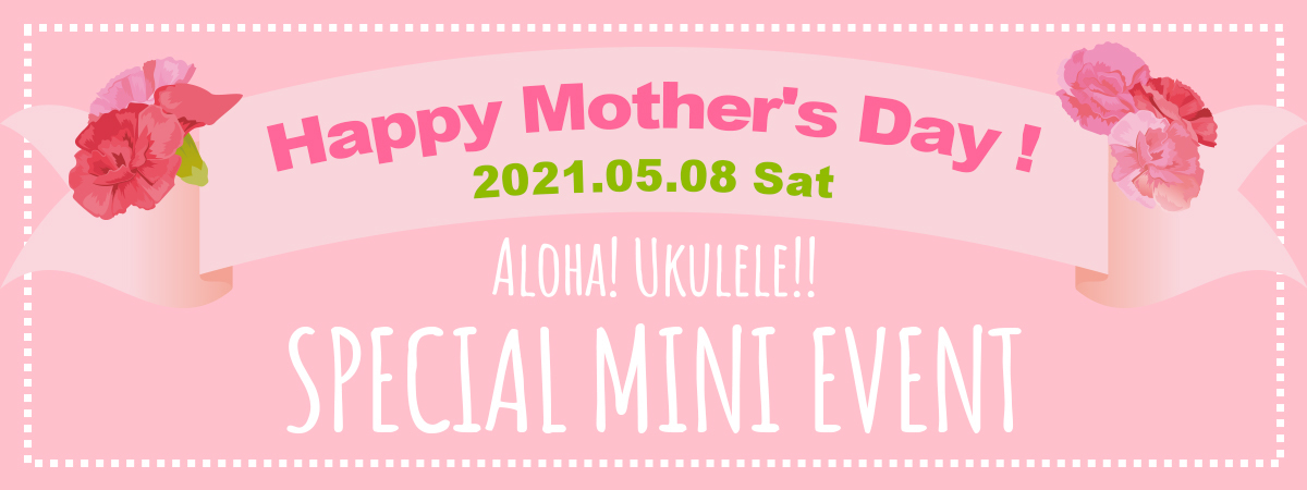 221.05.08(Sat) HAPPY Mother's Day! ALOHA!UKULELE!! SPECIAL MINI EVENT